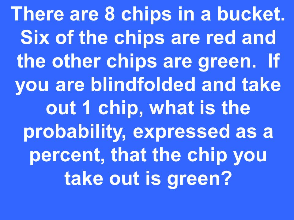 There are 8 chips in a bucket. Six of the chips are red and the other chips are green.