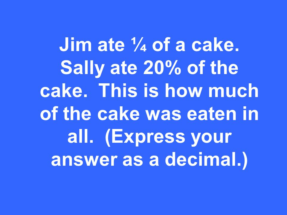 Jim ate ¼ of a cake. Sally ate 20% of the cake. This is how much of the cake was eaten in all.