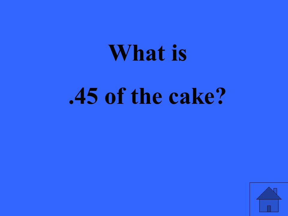 What is.45 of the cake
