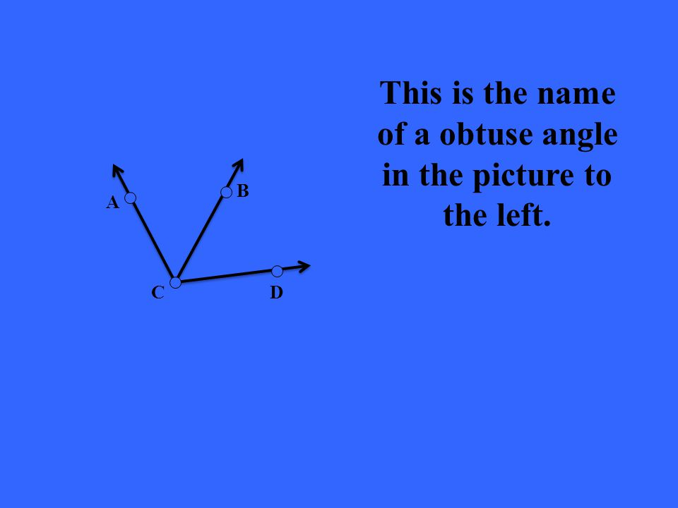 D B A C This is the name of a obtuse angle in the picture to the left.