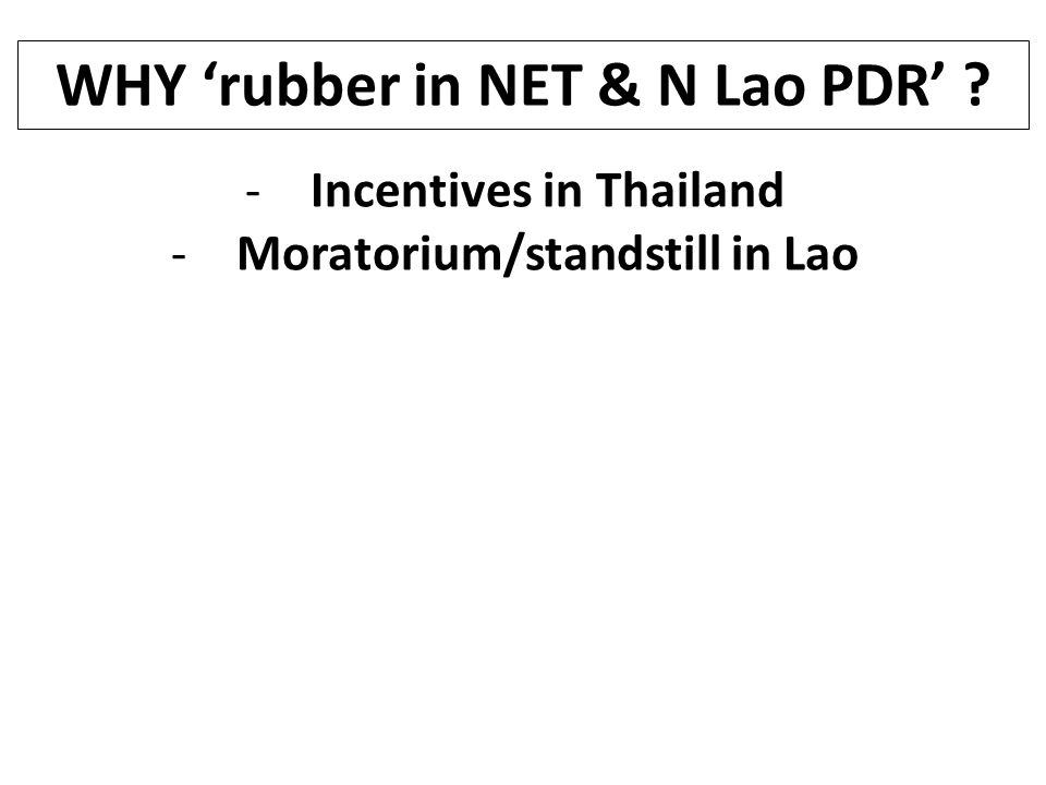 WHY 'rubber in NET & N Lao PDR' -Incentives in Thailand -Moratorium/standstill in Lao