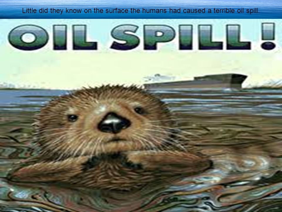 Little did they know on the surface the humans had caused a terrible oil spill.