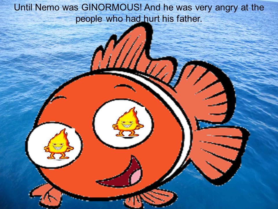 Nemo thought that the best way to get revenge was to hold the president hostage and force him to stop polluting the ocean.