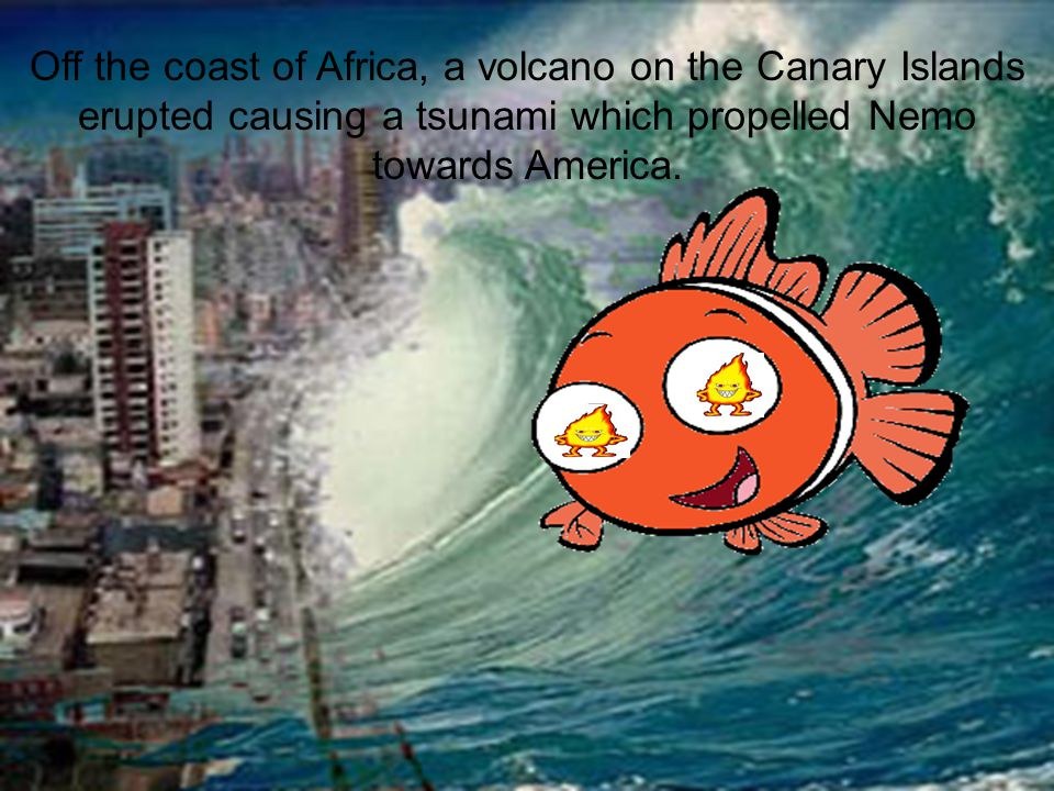 Off the coast of Africa, a volcano on the Canary Islands erupted causing a tsunami which propelled Nemo towards America.