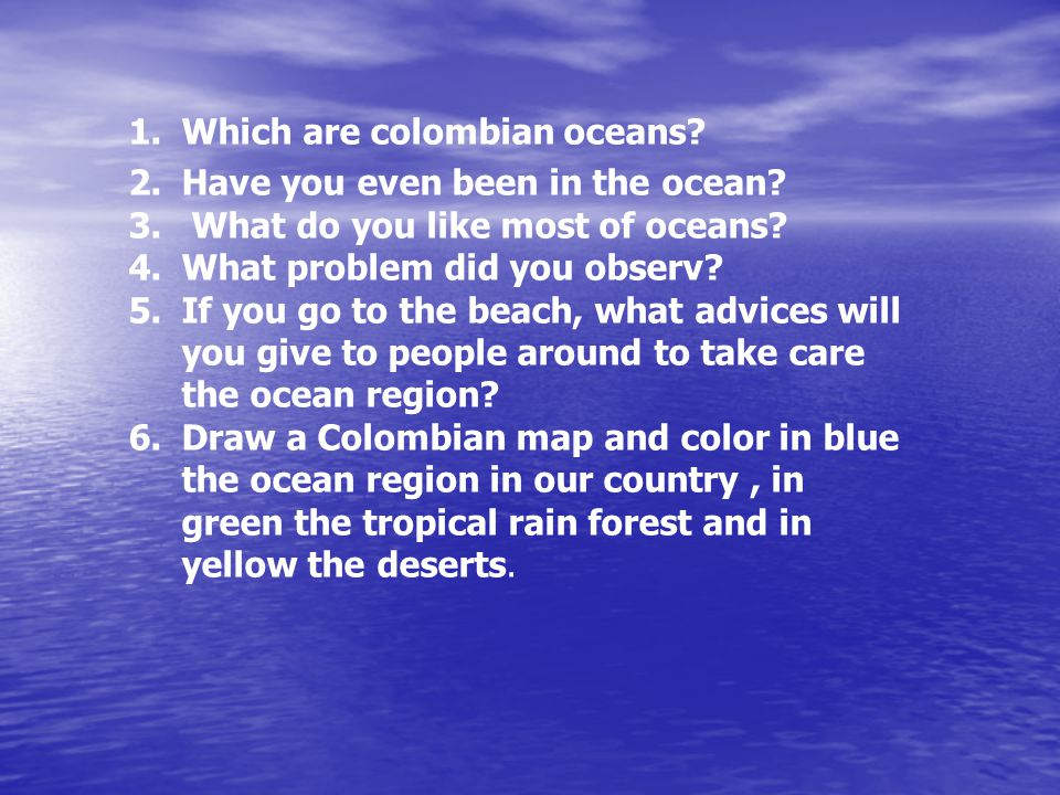1.Which are colombian oceans. 2.Have you even been in the ocean.
