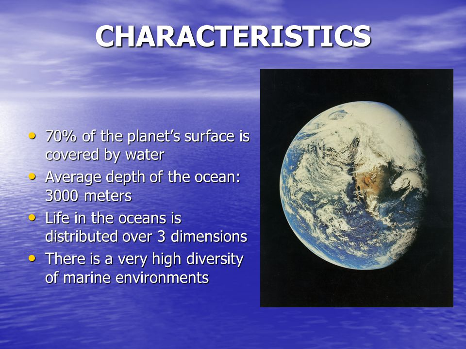 CHARACTERISTICS 70% of the planet's surface is covered by water 70% of the planet's surface is covered by water Average depth of the ocean: 3000 meters Average depth of the ocean: 3000 meters Life in the oceans is distributed over 3 dimensions Life in the oceans is distributed over 3 dimensions There is a very high diversity of marine environments There is a very high diversity of marine environments