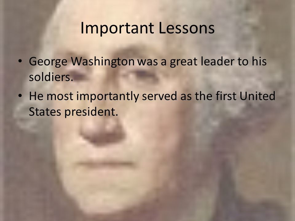 Important Lessons George Washington was a great leader to his soldiers.