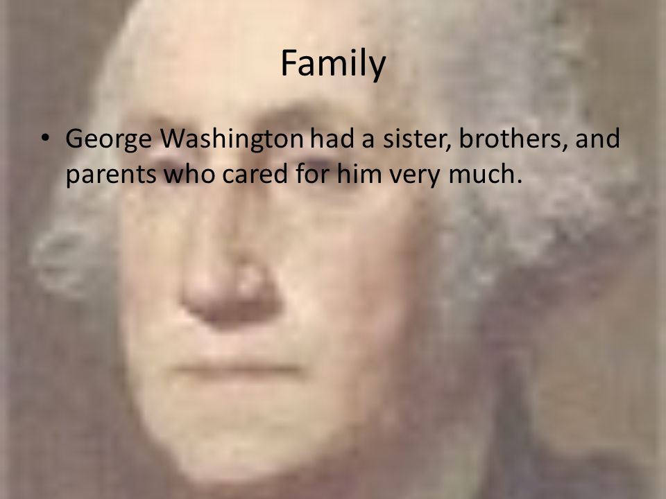 Family George Washington had a sister, brothers, and parents who cared for him very much.