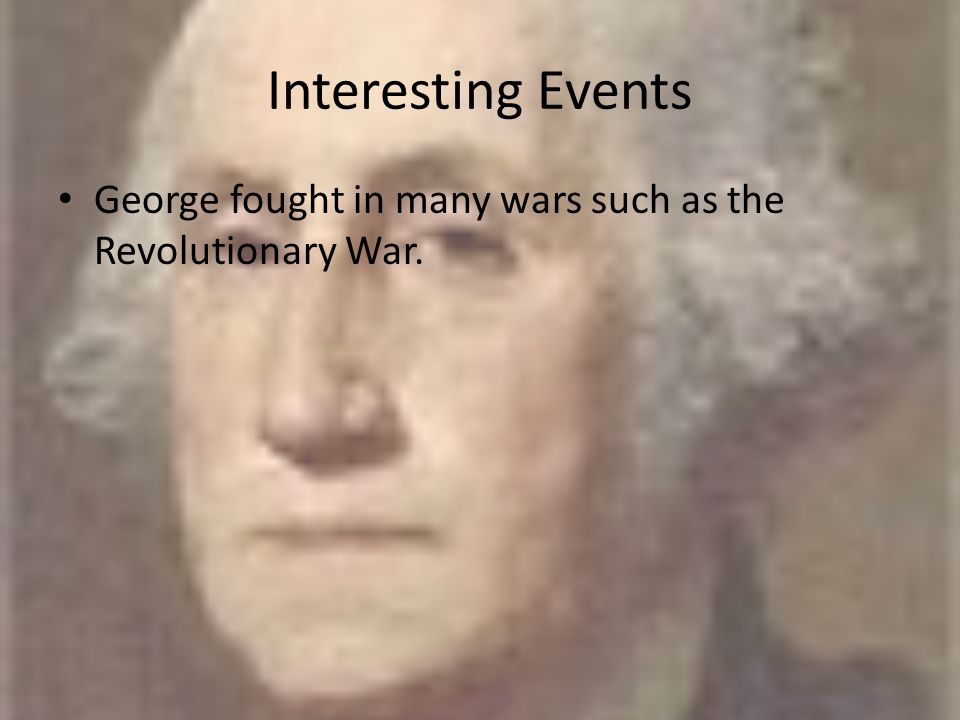 Interesting Events George fought in many wars such as the Revolutionary War.