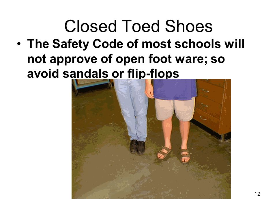 Closed Toed Shoes The Safety Code of most schools will not approve of open foot ware; so avoid sandals or flip-flops 12