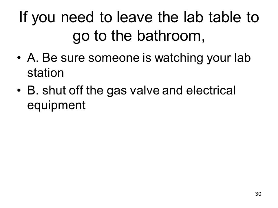 If you need to leave the lab table to go to the bathroom, A.