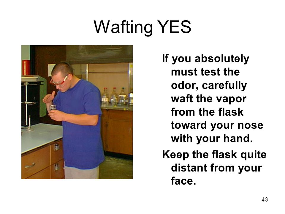 Wafting YES If you absolutely must test the odor, carefully waft the vapor from the flask toward your nose with your hand.