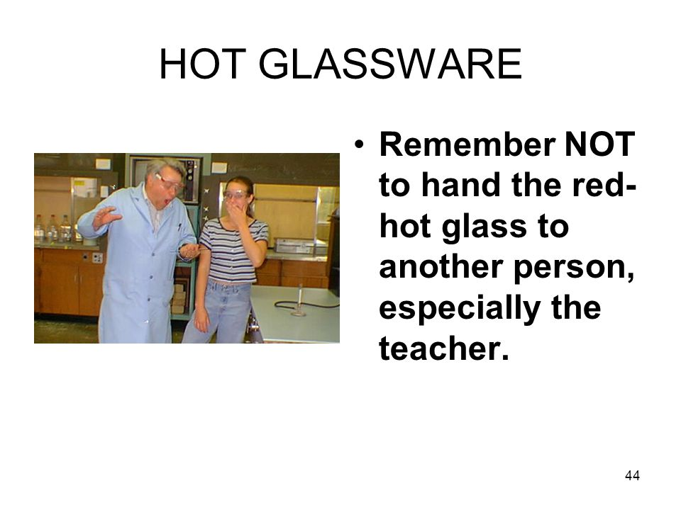 HOT GLASSWARE Remember NOT to hand the red- hot glass to another person, especially the teacher. 44
