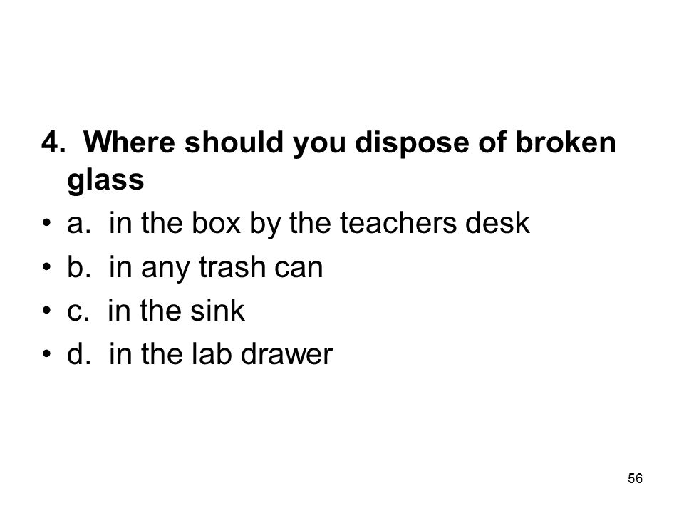 4.Where should you dispose of broken glass a. in the box by the teachers desk b.