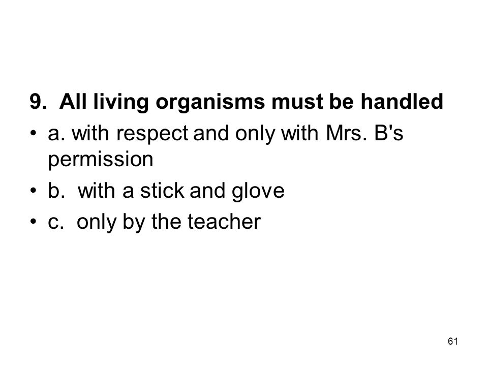 9.All living organisms must be handled a. with respect and only with Mrs.
