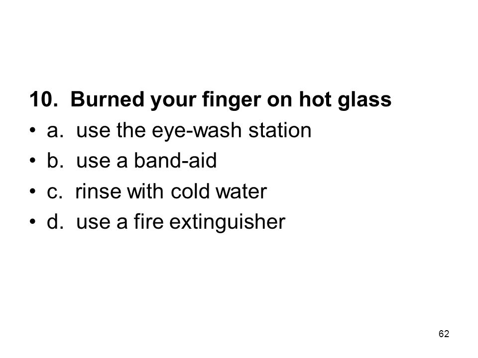 10.Burned your finger on hot glass a. use the eye-wash station b.