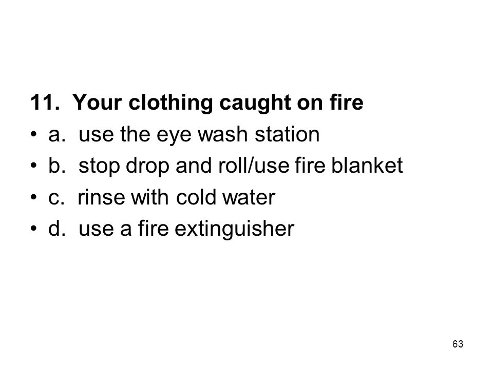 11.Your clothing caught on fire a. use the eye wash station b.