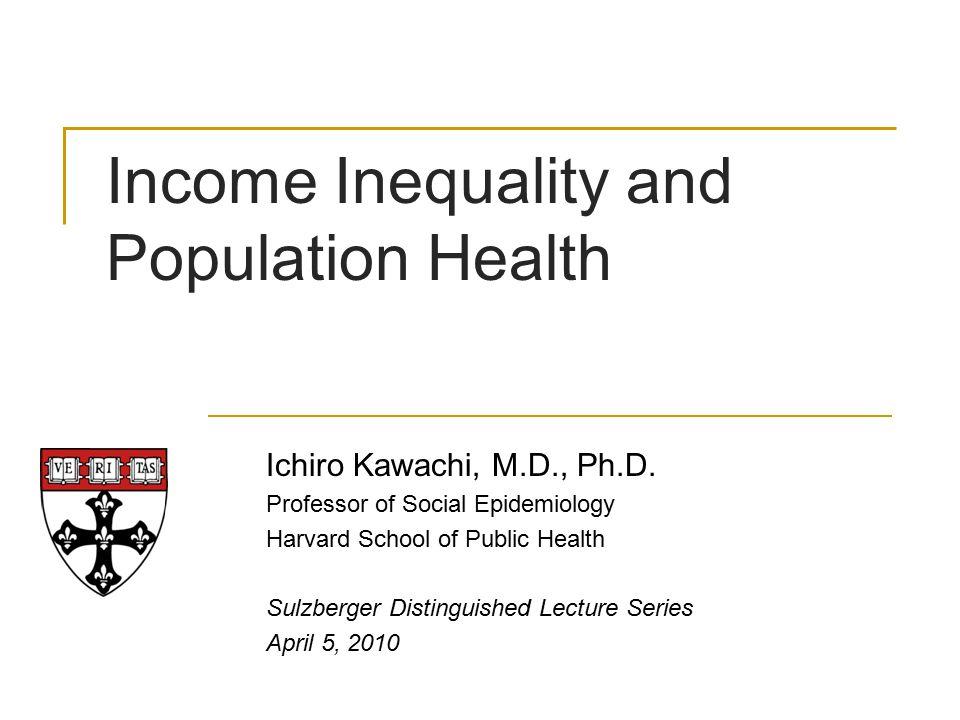 Income Inequality and Population Health Ichiro Kawachi, M.D., Ph.D. Professor of Social Epidemiology Harvard School of Public Health Sulzberger Distin