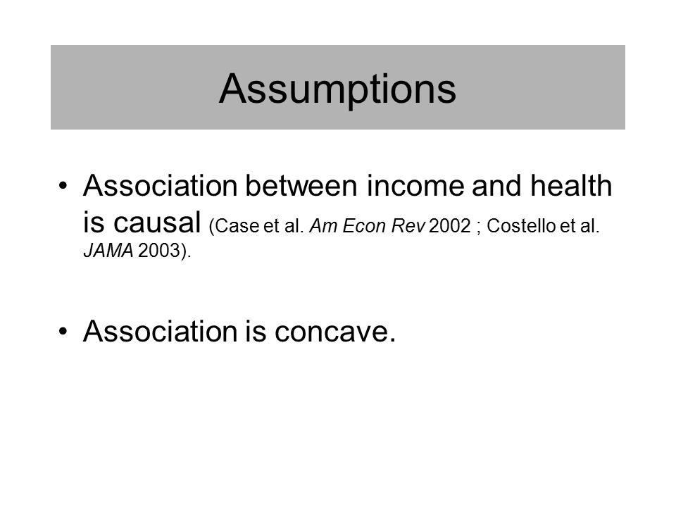 Assumptions Association between income and health is causal (Case et al.