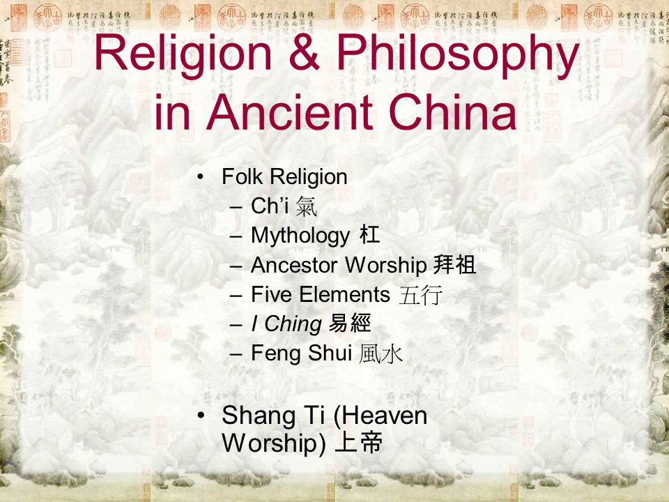 Religion & Philosophy in Ancient China Folk Religion –Ch'i 氣 –Mythology 杠 –Ancestor Worship 拜祖 –Five Elements 五行 –I Ching 易經 –Feng Shui 風水 Shang Ti (Heaven Worship) 上帝