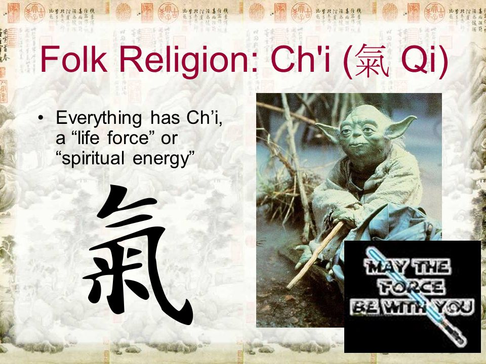 Folk Religion: Ch i ( 氣 Qi) Everything has Ch'i, a life force or spiritual energy