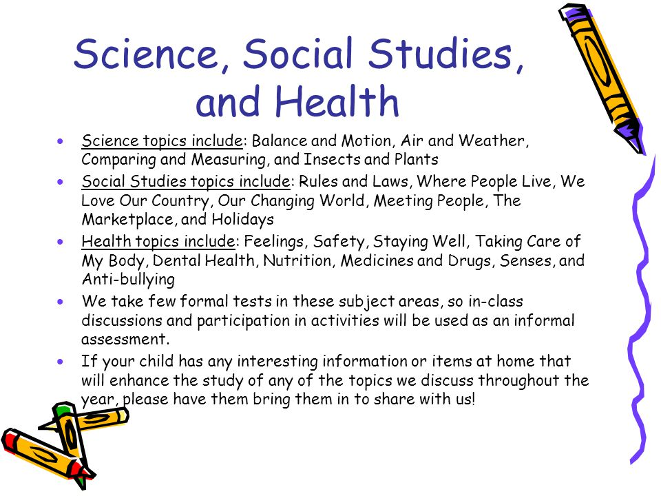 Science, Social Studies, and Health  Science topics include: Balance and Motion, Air and Weather, Comparing and Measuring, and Insects and Plants  S