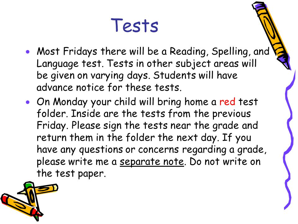 Tests  Most Fridays there will be a Reading, Spelling, and Language test. Tests in other subject areas will be given on varying days. Students will h