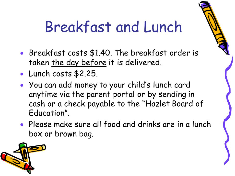 Breakfast and Lunch  Breakfast costs $1.40. The breakfast order is taken the day before it is delivered.  Lunch costs $2.25.  You can add money to