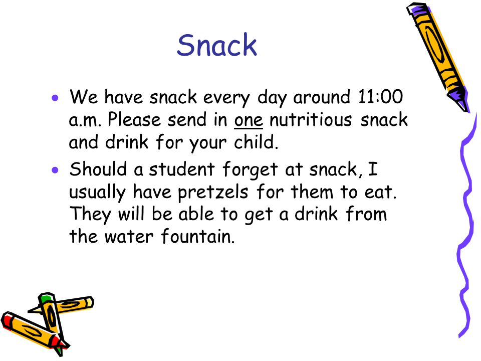 Snack  We have snack every day around 11:00 a.m. Please send in one nutritious snack and drink for your child.  Should a student forget at snack, I
