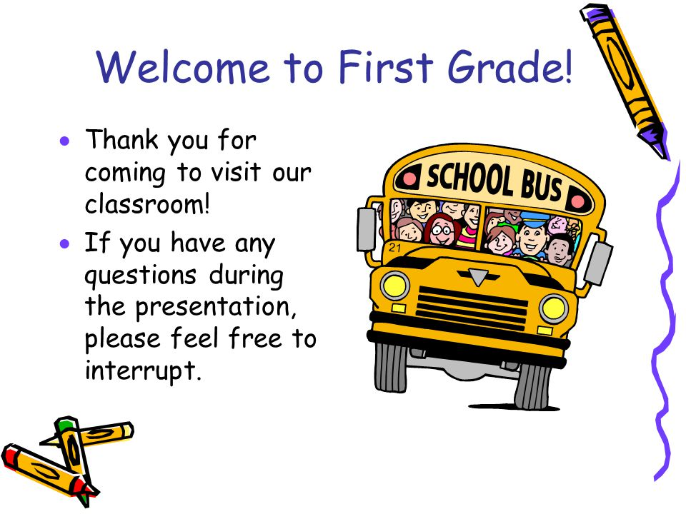 Welcome to First Grade!  Thank you for coming to visit our classroom!  If you have any questions during the presentation, please feel free to interr