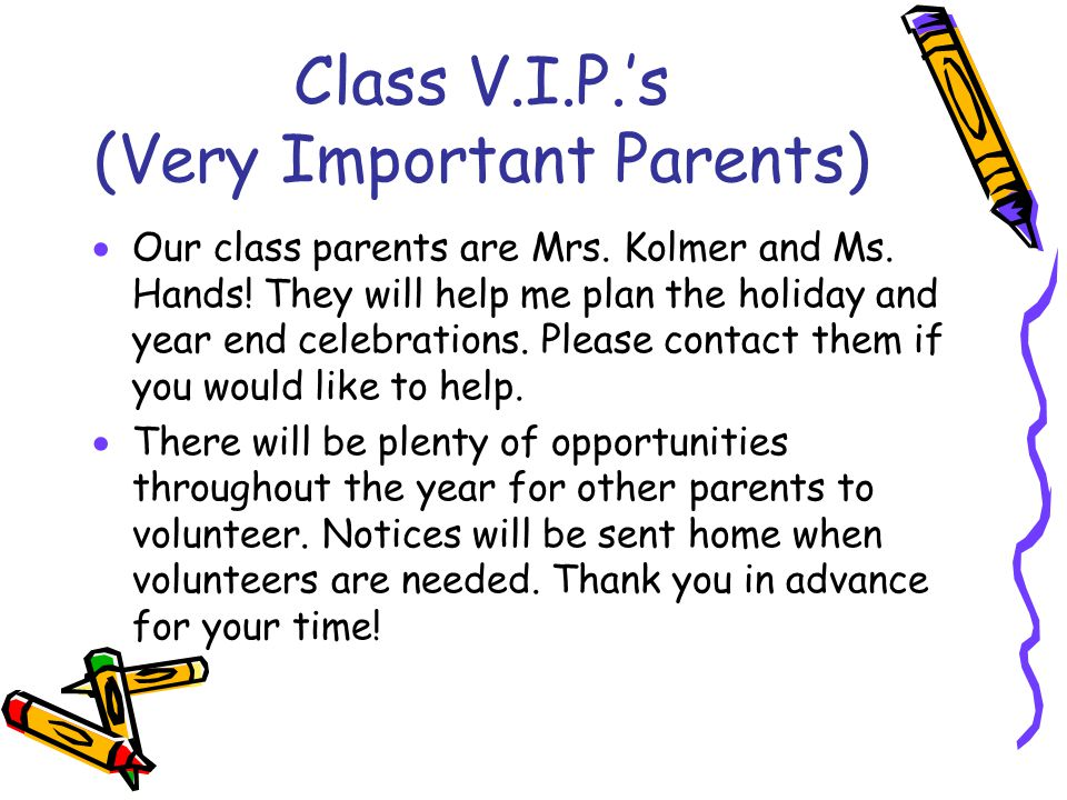 Class V.I.P.'s (Very Important Parents)  Our class parents are Mrs. Kolmer and Ms. Hands! They will help me plan the holiday and year end celebration
