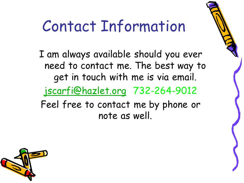 Contact Information I am always available should you ever need to contact me. The best way to get in touch with me is via email. jscarfi@hazlet.orgjsc