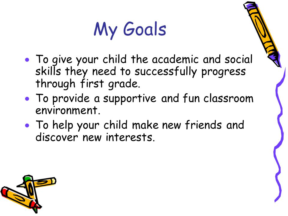 My Goals  To give your child the academic and social skills they need to successfully progress through first grade.  To provide a supportive and fun