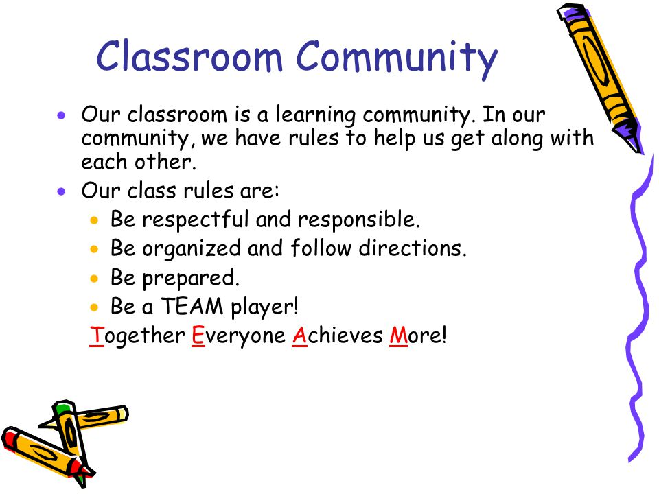 Classroom Community  Our classroom is a learning community. In our community, we have rules to help us get along with each other.  Our class rules a