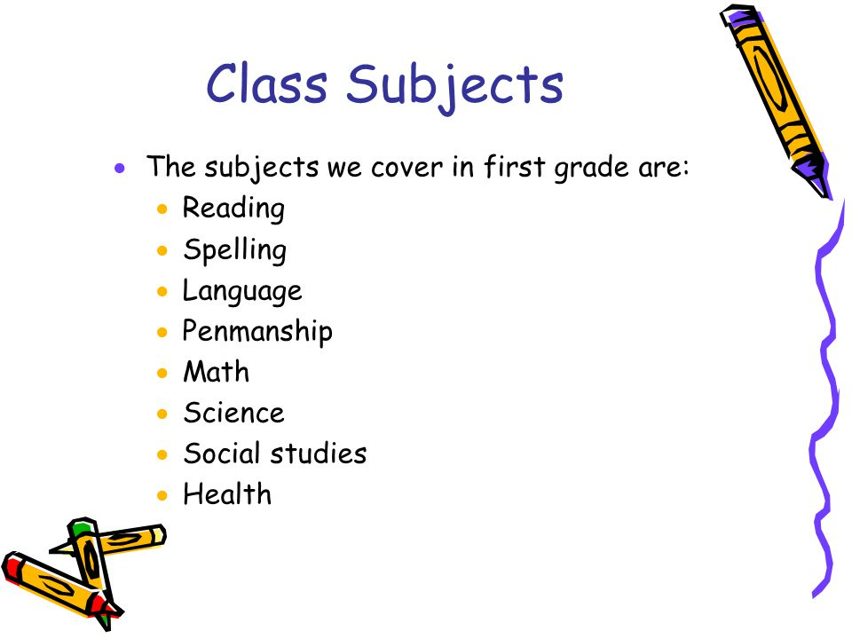 Class Subjects  The subjects we cover in first grade are:  Reading  Spelling  Language  Penmanship  Math  Science  Social studies  Health
