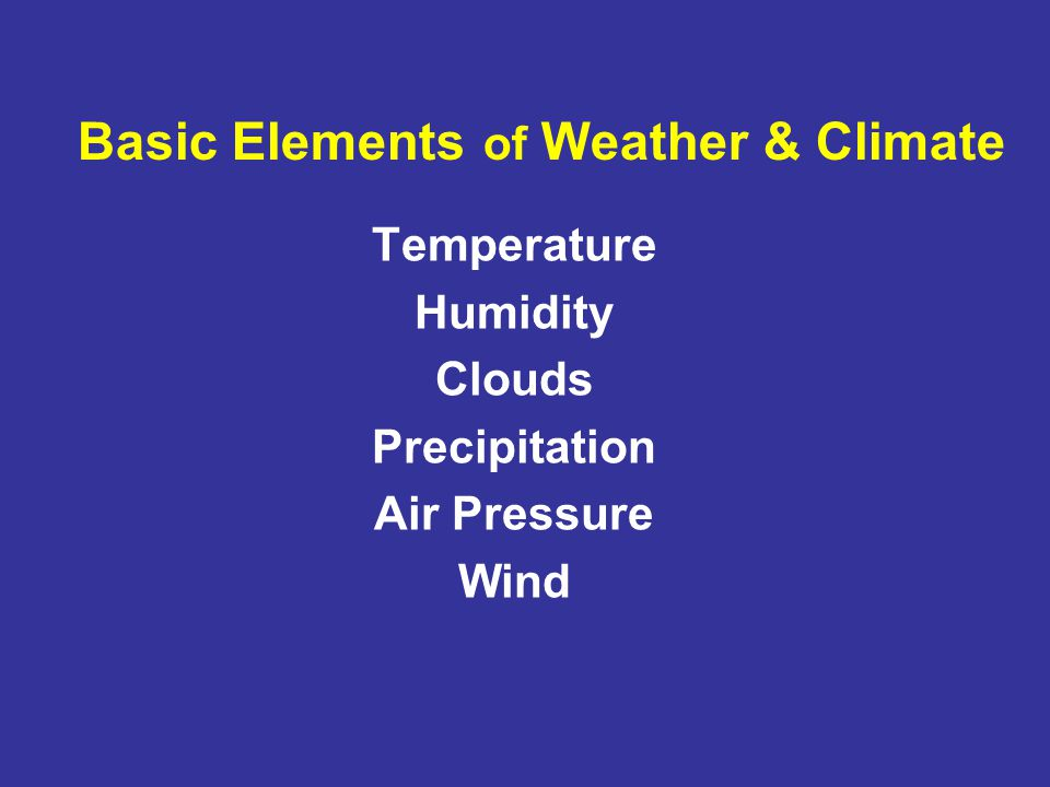 Basic Elements of Weather & Climate Temperature Humidity Clouds Precipitation Air Pressure Wind
