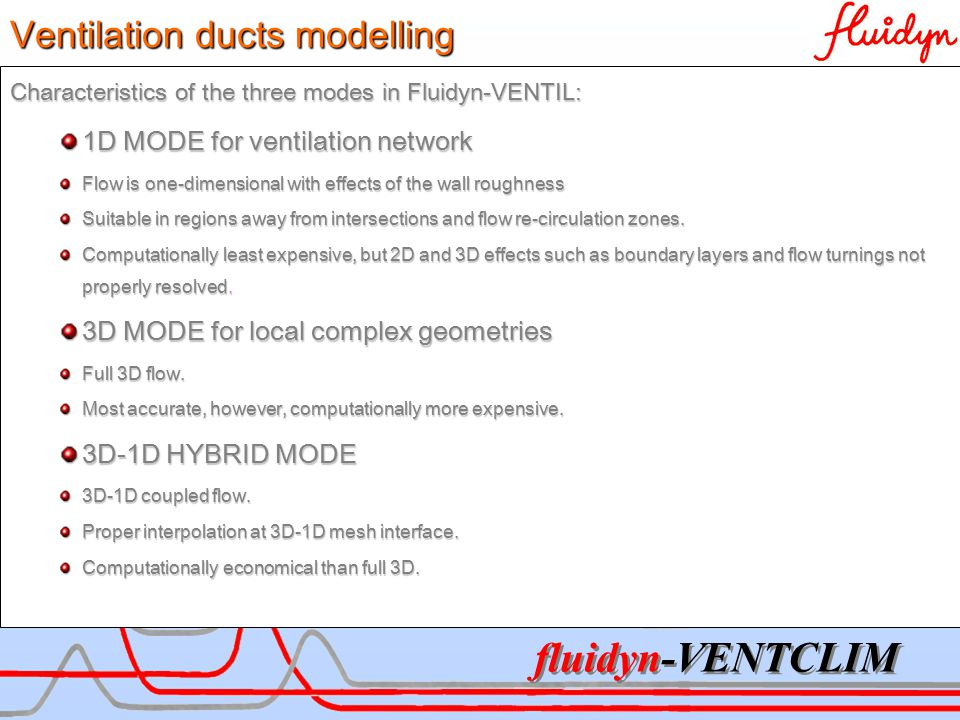 fluidyn-VENTCLIM Characteristics of the three modes in Fluidyn-VENTIL: 1D MODE for ventilation network Flow is one-dimensional with effects of the wall roughness Suitable in regions away from intersections and flow re-circulation zones.