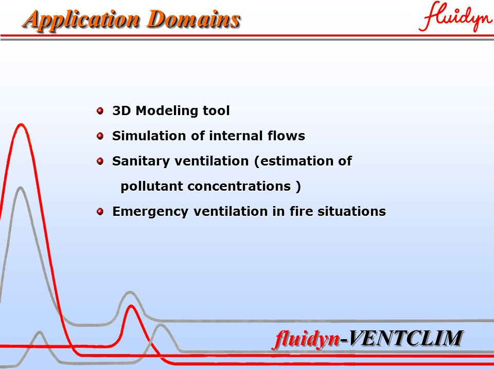 fluidyn-VENTCLIM Physical and Numerical Models Conduction – convection - radiation Conduction – convection - radiation Navier-Stokes equations Navier-Stokes equations Finite volumes method Finite volumes method Turbulence models (k-l, k-, …) Turbulence models (k-l, k-, …) Two-phase flows: Two-phase flows: lagrangian model (particles, droplets, …) lagrangian model (particles, droplets, …) evaporation, break-up, coalescence evaporation, break-up, coalescence Pollutant sources Pollutant sources