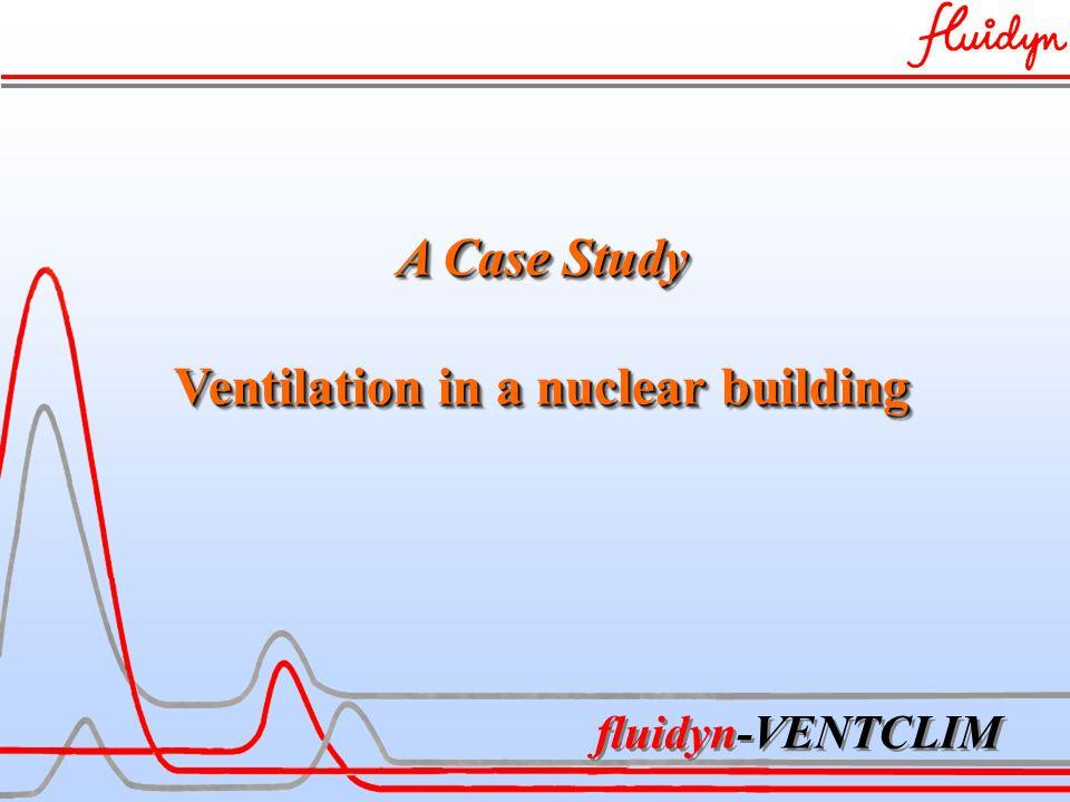 fluidyn-VENTCLIM A Case Study Ventilation in a nuclear building A Case Study Ventilation in a nuclear building