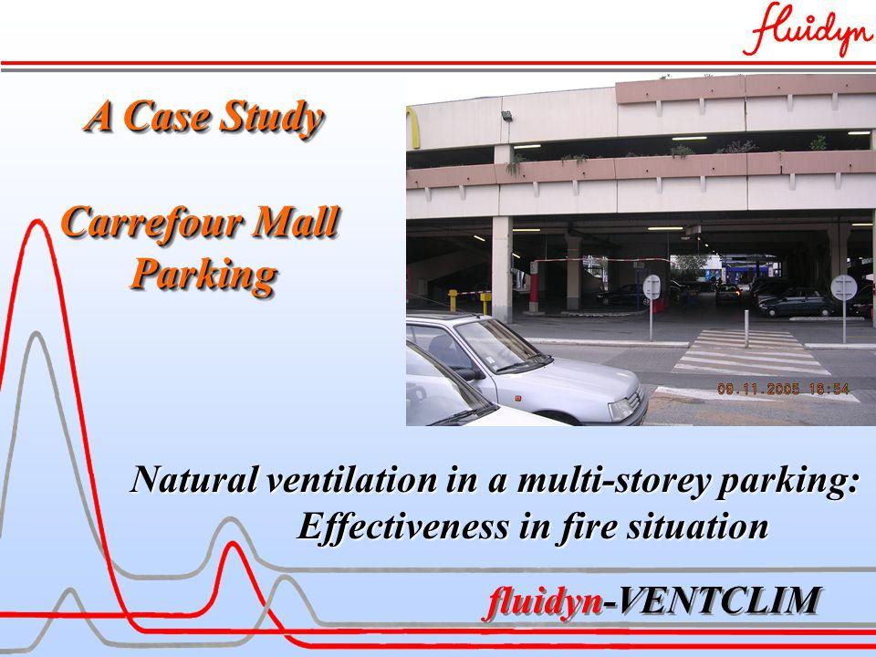 fluidyn-VENTCLIM A Case Study Carrefour Mall Parking A Case Study Carrefour Mall Parking Natural ventilation in a multi-storey parking: Effectiveness in fire situation Effectiveness in fire situation