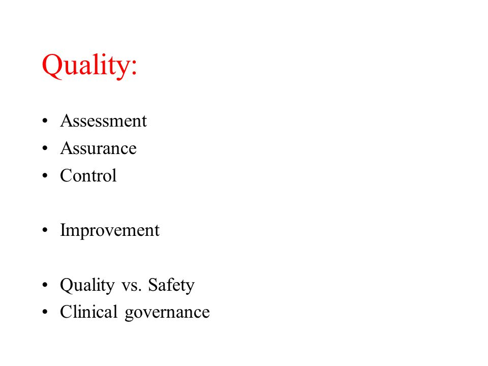 Quality: Assessment Assurance Control Improvement Quality vs. Safety Clinical governance