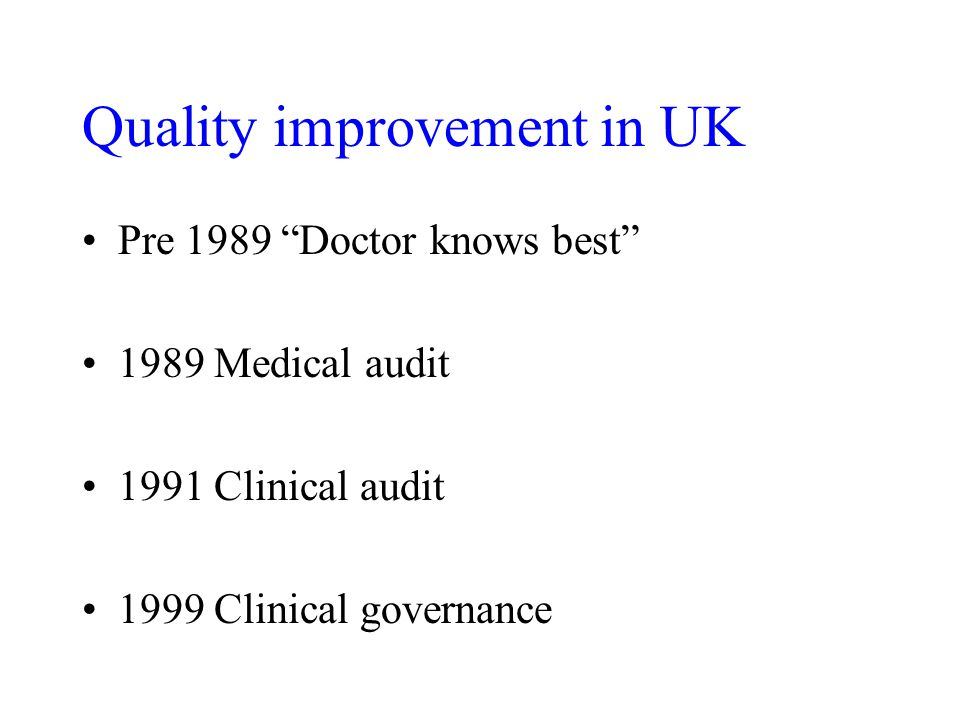 Pre 1989 Doctor knows best 1989 Medical audit 1991 Clinical audit 1999 Clinical governance Quality improvement in UK
