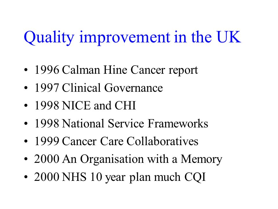 Quality improvement in the UK 1996 Calman Hine Cancer report 1997 Clinical Governance 1998 NICE and CHI 1998 National Service Frameworks 1999 Cancer Care Collaboratives 2000 An Organisation with a Memory 2000 NHS 10 year plan much CQI
