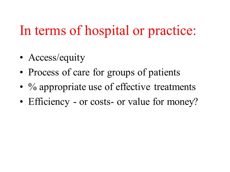 In terms of hospital or practice: Access/equity Process of care for groups of patients % appropriate use of effective treatments Efficiency - or costs- or value for money?
