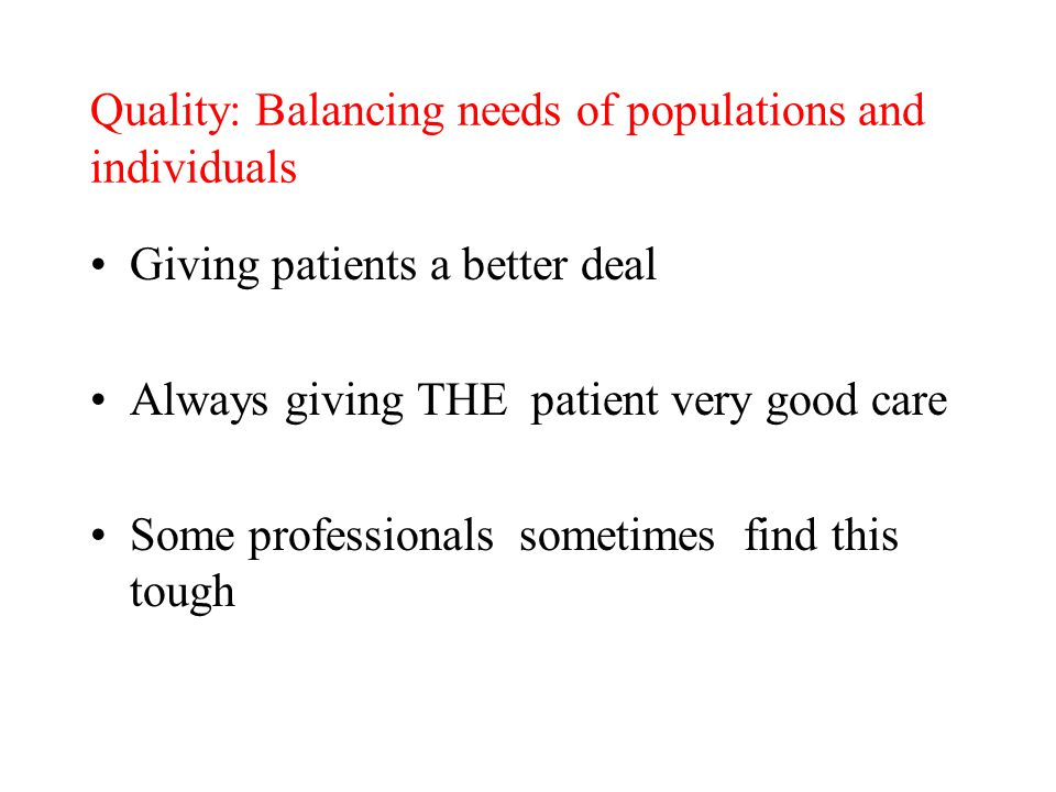 Quality: Balancing needs of populations and individuals Giving patients a better deal Always giving THE patient very good care Some professionals sometimes find this tough