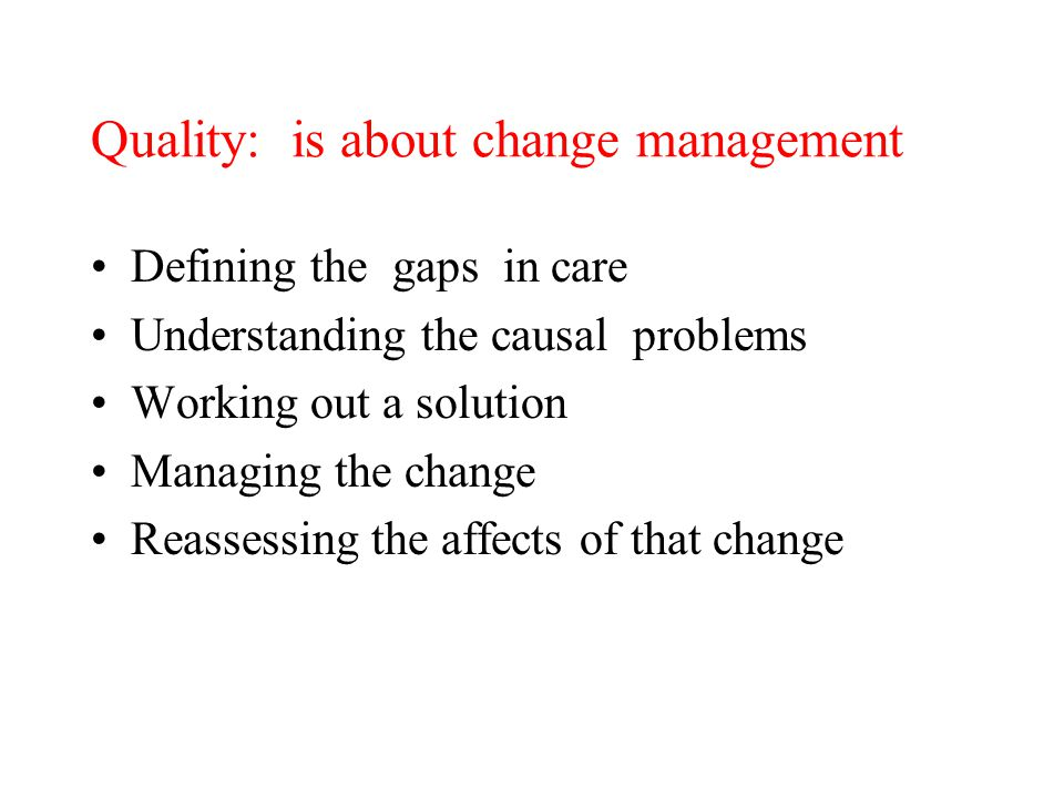 Quality: is about change management Defining the gaps in care Understanding the causal problems Working out a solution Managing the change Reassessing the affects of that change