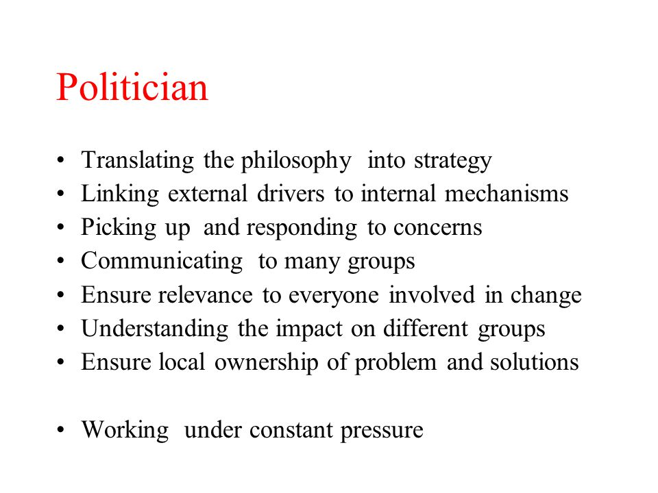 Politician Translating the philosophy into strategy Linking external drivers to internal mechanisms Picking up and responding to concerns Communicating to many groups Ensure relevance to everyone involved in change Understanding the impact on different groups Ensure local ownership of problem and solutions Working under constant pressure