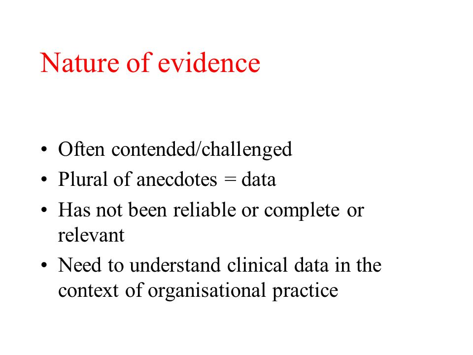 Nature of evidence Often contended/challenged Plural of anecdotes = data Has not been reliable or complete or relevant Need to understand clinical data in the context of organisational practice
