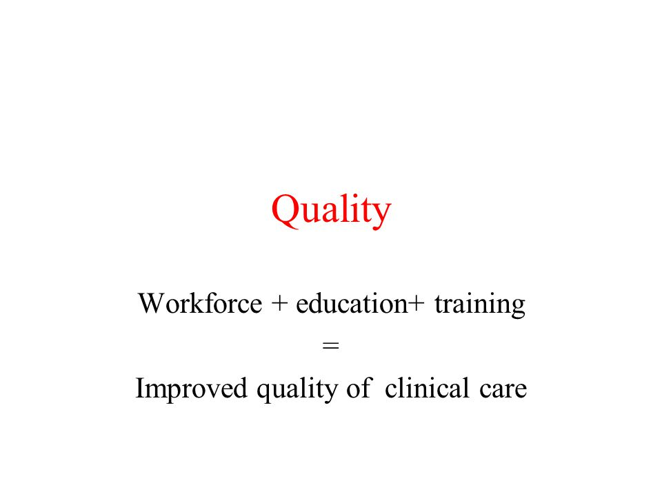 Quality Workforce + education+ training = Improved quality of clinical care