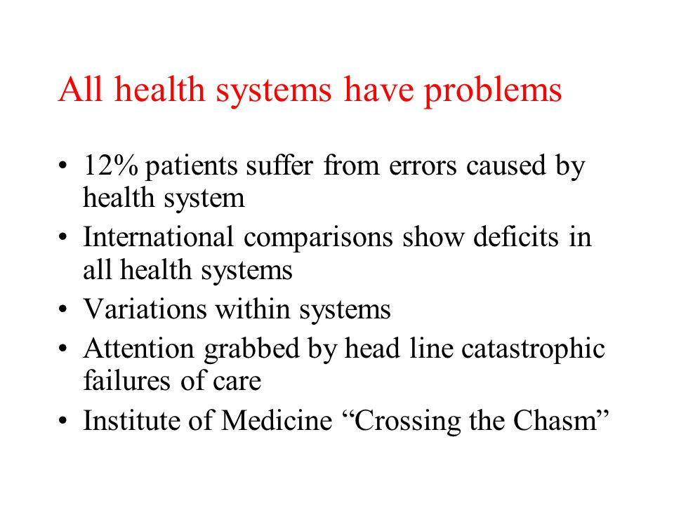 All health systems have problems 12% patients suffer from errors caused by health system International comparisons show deficits in all health systems Variations within systems Attention grabbed by head line catastrophic failures of care Institute of Medicine Crossing the Chasm